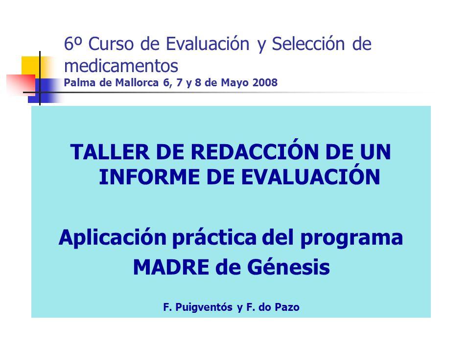 6º Curso de Evaluación y Selección de medicamentos Palma de Mallorca 6, 7 y 8 de Mayo 2008 TALLER DE REDACCIÓN DE UN INFORME DE EVALUACIÓN Aplicación práctica del programa MADRE de Génesis F.