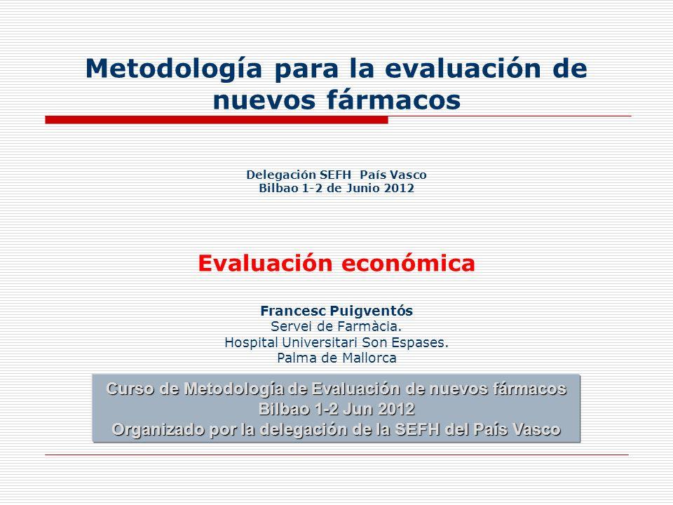 Metodología para la evaluación de nuevos fármacos Delegación SEFH País Vasco Bilbao 1-2 de Junio 2012 Evaluación económica Francesc Puigventós Servei