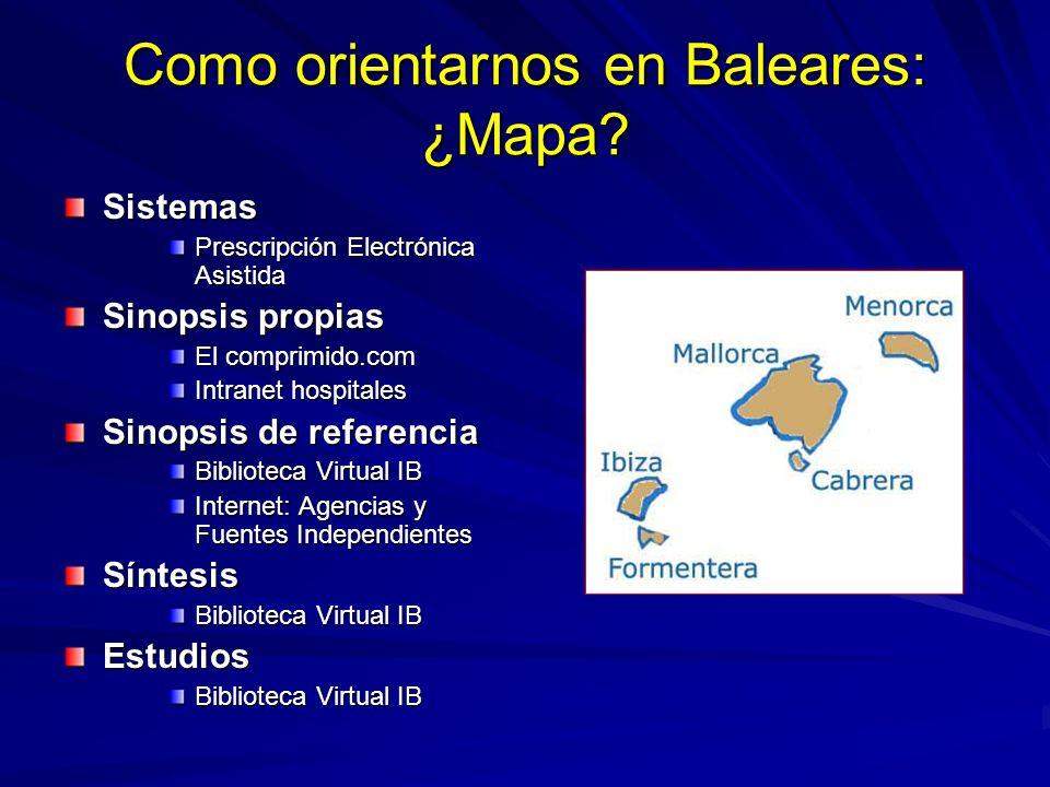 Como orientarnos en Baleares: ¿Mapa? Sistemas Prescripción Electrónica Asistida Sinopsis propias El comprimido.com Intranet hospitales Sinopsis de ref