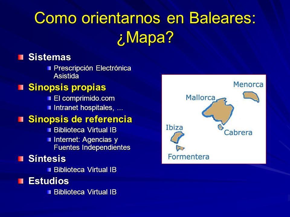Como orientarnos en Baleares: ¿Mapa? Sistemas Prescripción Electrónica Asistida Sinopsis propias El comprimido.com Intranet hospitales,... Sinopsis de