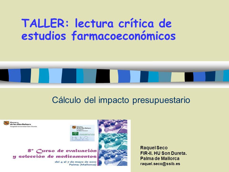 Cálculo del impacto presupuestario TALLER: lectura crítica de estudios farmacoeconómicos Raquel Seco FIR-II. HU Son Dureta. Palma de Mallorca raquel.s