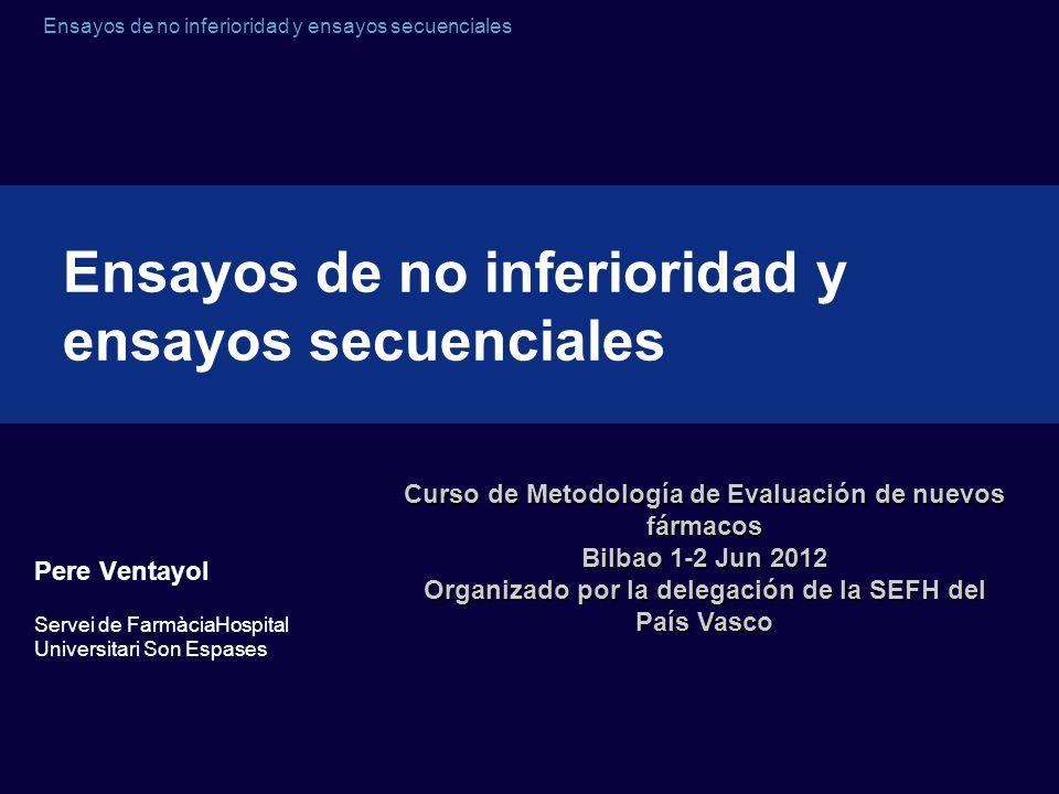 Ensayos de no inferioridad y ensayos secuenciales Pere Ventayol Servei de FarmàciaHospital Universitari Son Espases Ensayos de no inferioridad y ensay