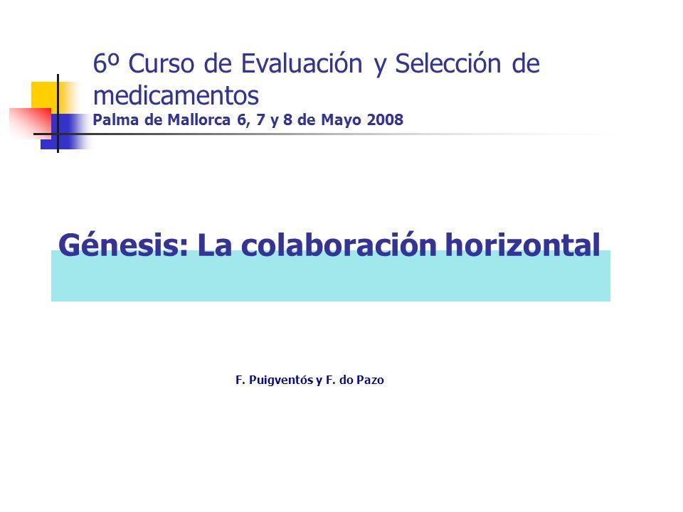 6º Curso de Evaluación y Selección de medicamentos Palma de Mallorca 6, 7 y 8 de Mayo 2008 Génesis: La colaboración horizontal F.