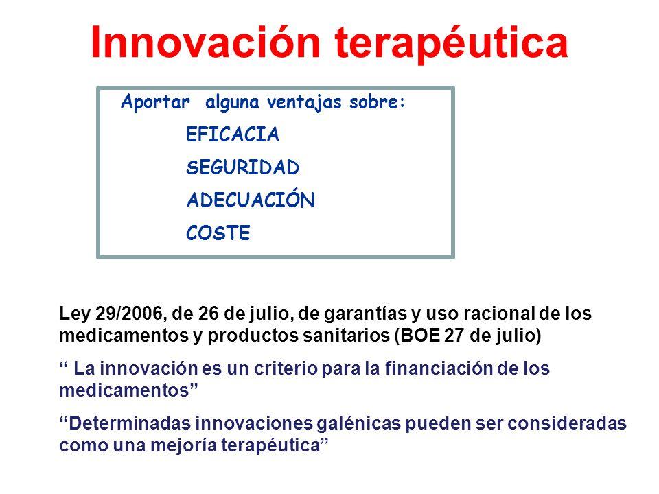 Innovación terapéutica Aportar alguna ventajas sobre: EFICACIA SEGURIDAD ADECUACIÓN COSTE Ley 29/2006, de 26 de julio, de garantías y uso racional de
