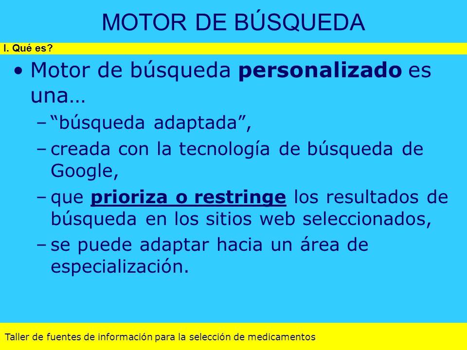 Taller de fuentes de información para la selección de medicamentos MOTOR DE BÚSQUEDA Motor de búsqueda personalizado es una… –búsqueda adaptada, –crea