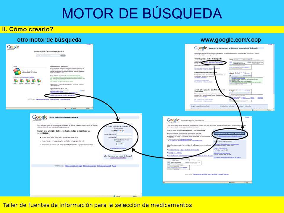 Taller de fuentes de información para la selección de medicamentos MOTOR DE BÚSQUEDA II. Cómo crearlo? otro motor de búsquedawww.google.com/coop