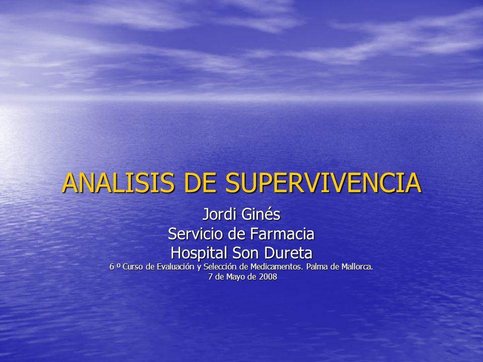 ANALISIS DE SUPERVIVENCIA Jordi Ginés Servicio de Farmacia Hospital Son Dureta 6 º Curso de Evaluación y Selección de Medicamentos. Palma de Mallorca.