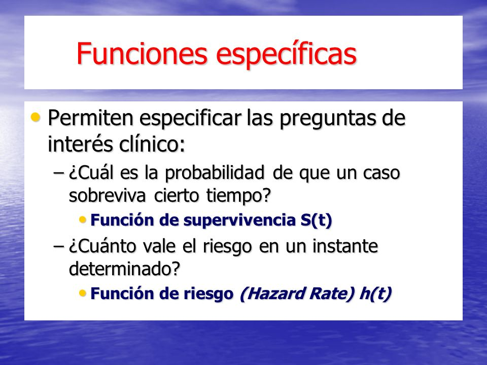 Funciones específicas Funciones específicas Permiten especificar las preguntas de interés clínico: Permiten especificar las preguntas de interés clínico: –¿Cuál es la probabilidad de que un caso sobreviva cierto tiempo.