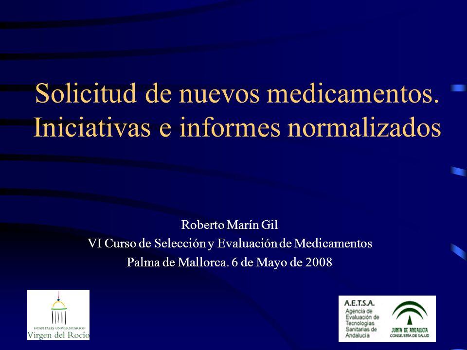 Solicitud de nuevos medicamentos. Iniciativas e informes normalizados Roberto Marín Gil VI Curso de Selección y Evaluación de Medicamentos Palma de Ma