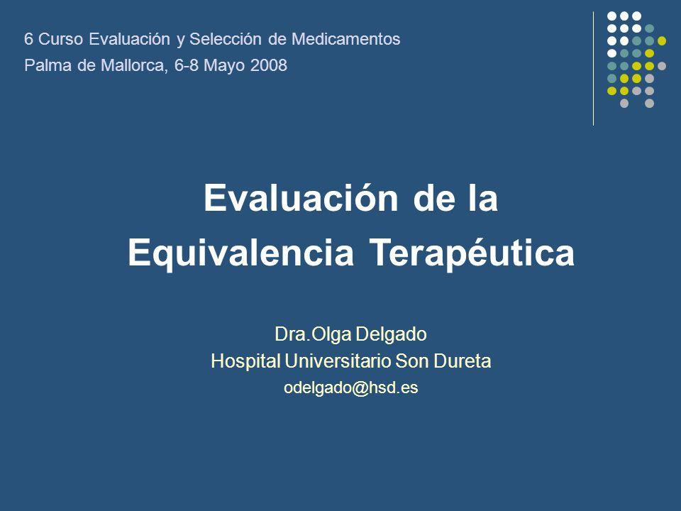 Evaluación de la Equivalencia Terapéutica Dra.Olga Delgado Hospital Universitario Son Dureta odelgado@hsd.es 6 Curso Evaluación y Selección de Medicam