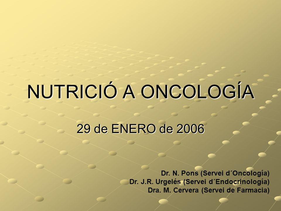 NUTRICIÓ A ONCOLOGÍA 29 de ENERO de 2006 Dr. N. Pons (Servei d´Oncología) Dr. J.R. Urgelés (Servei d´Endocrinología) Dra. M. Cervera (Servei de Farmac