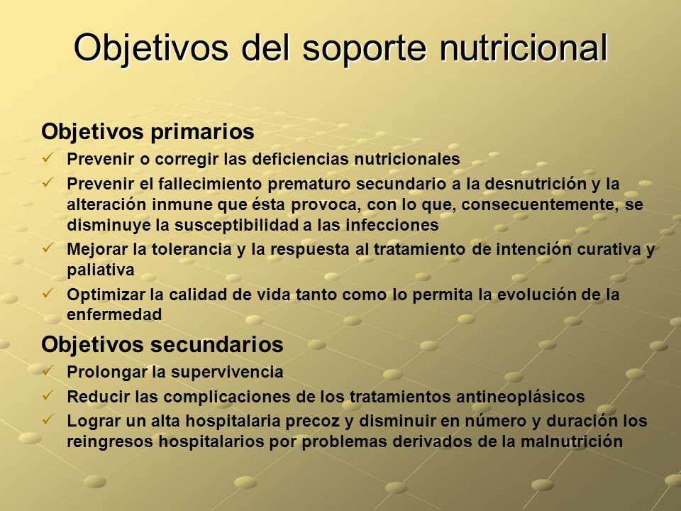 Objetivos del soporte nutricional Objetivos primarios Prevenir o corregir las deficiencias nutricionales Prevenir el fallecimiento prematuro secundari