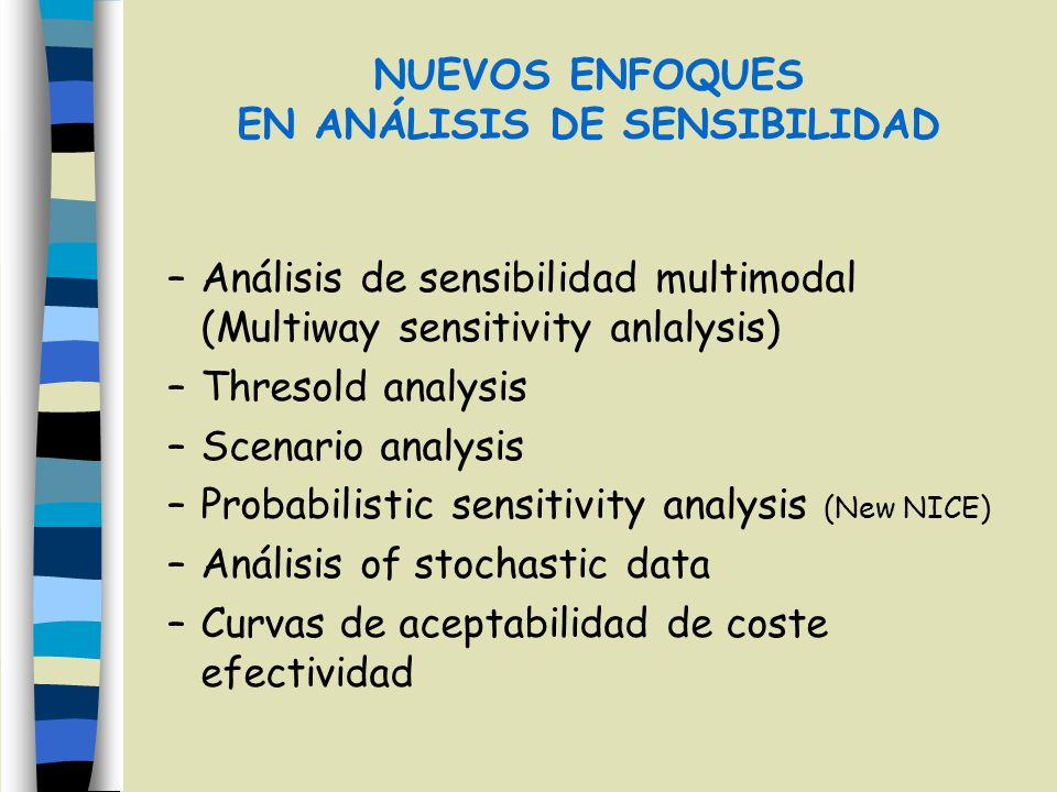 NUEVOS ENFOQUES EN ANÁLISIS DE SENSIBILIDAD –Análisis de sensibilidad multimodal (Multiway sensitivity anlalysis) –Thresold analysis –Scenario analysis –Probabilistic sensitivity analysis (New NICE) –Análisis of stochastic data –Curvas de aceptabilidad de coste efectividad