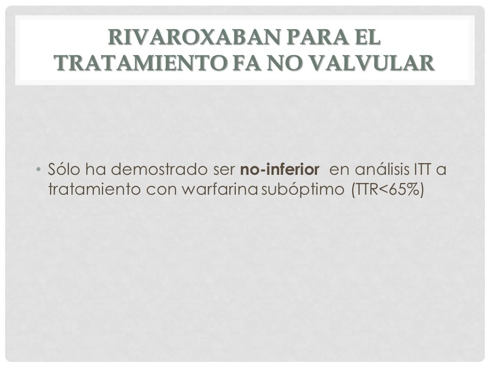 RIVAROXABAN PARA EL TRATAMIENTO FA NO VALVULAR Sólo ha demostrado ser no-inferior en análisis ITT a tratamiento con warfarina subóptimo (TTR<65%)