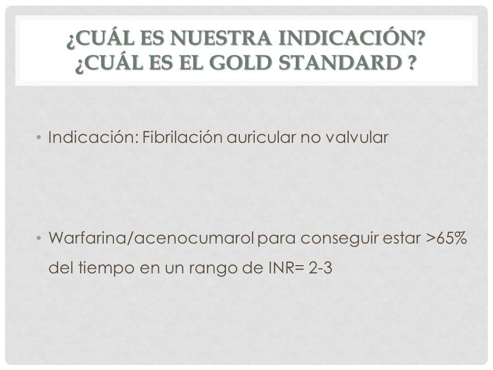 ¿CUÁL ES NUESTRA INDICACIÓN? ¿CUÁL ES EL GOLD STANDARD ? Indicación: Fibrilación auricular no valvular Warfarina/acenocumarol para conseguir estar >65