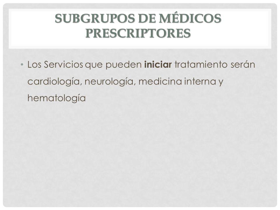 SUBGRUPOS DE MÉDICOS PRESCRIPTORES Los Servicios que pueden iniciar tratamiento serán cardiología, neurología, medicina interna y hematología