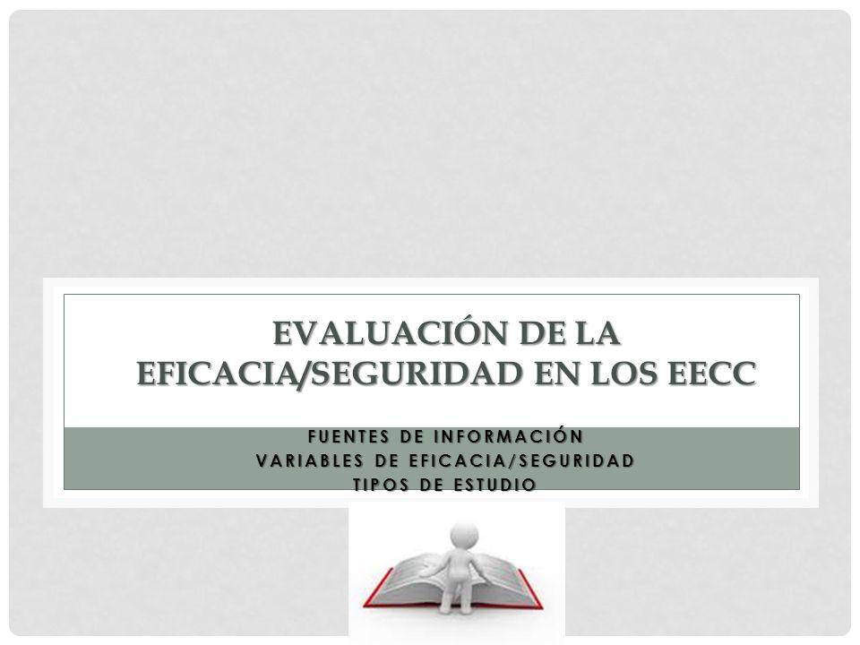 EVALUACIÓN DE LA EFICACIA/SEGURIDAD EN LOS EECC FUENTES DE INFORMACIÓN VARIABLES DE EFICACIA/SEGURIDAD TIPOS DE ESTUDIO