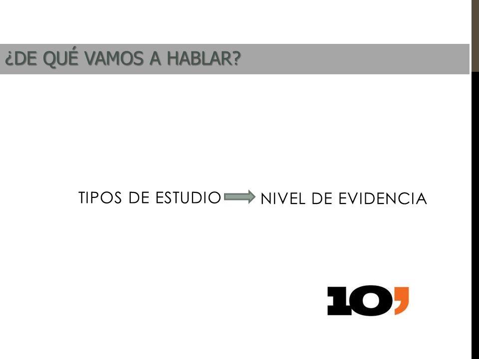 TIPOS DE ESTUDIO NIVEL DE EVIDENCIA ¿DE QUÉ VAMOS A HABLAR?