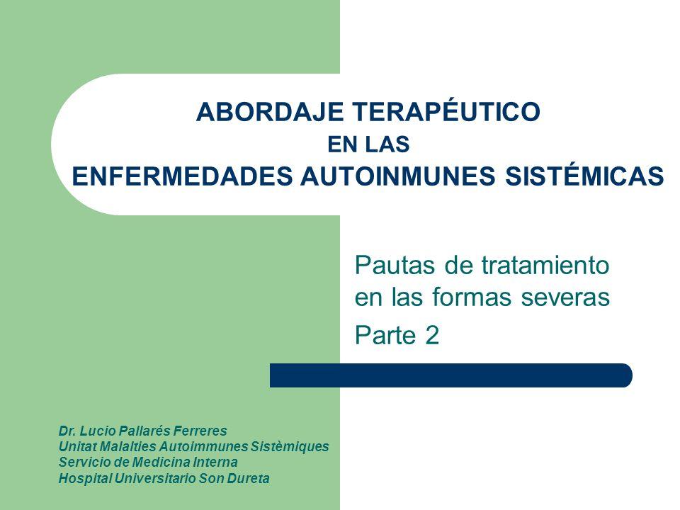 ABORDAJE TERAPÉUTICO EN LAS ENFERMEDADES AUTOINMUNES SISTÉMICAS Pautas de tratamiento en las formas severas Parte 2 Dr. Lucio Pallarés Ferreres Unitat