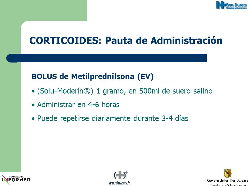 CORTICOIDES: Pauta de Administración BOLUS de Metilprednilsona (EV) (Solu-Moderín®) 1 gramo, en 500ml de suero salino Administrar en 4-6 horas Puede r