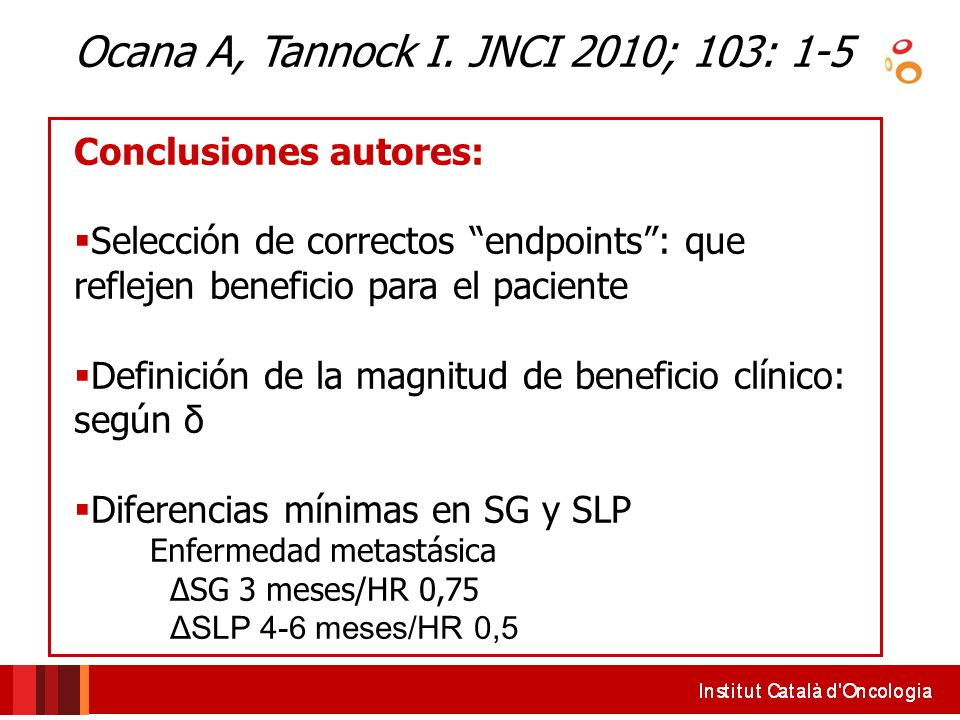 Ocana A, Tannock I. JNCI 2010; 103: 1-5 Conclusiones autores: Selección de correctos endpoints: que reflejen beneficio para el paciente Definición de