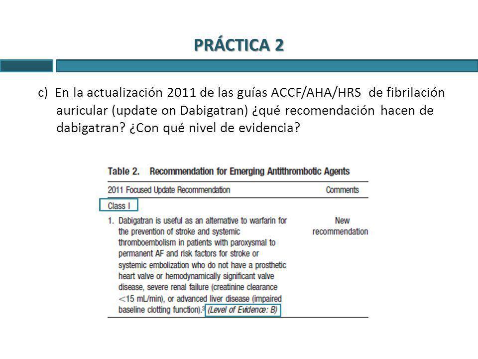 PRÁCTICA 2 c) En la actualización 2011 de las guías ACCF/AHA/HRS de fibrilación auricular (update on Dabigatran) ¿qué recomendación hacen de dabigatra