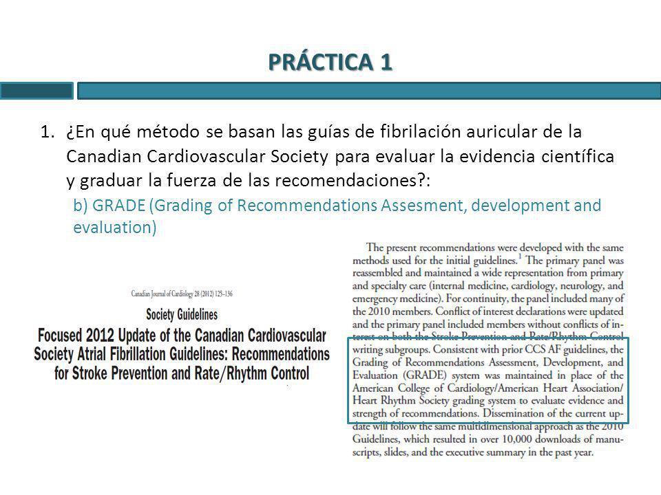 1.¿En qué método se basan las guías de fibrilación auricular de la Canadian Cardiovascular Society para evaluar la evidencia científica y graduar la fuerza de las recomendaciones?: b) GRADE (Grading of Recommendations Assesment, development and evaluation) PRÁCTICA 1