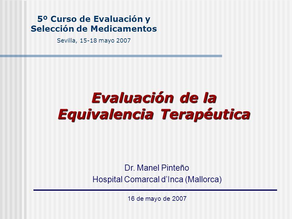 5º Curso de Evaluación y Selección de Medicamentos Sevilla, 15-18 mayo 2007 Evaluación de la Equivalencia Terapéutica Dr. Manel Pinteño Hospital Comar