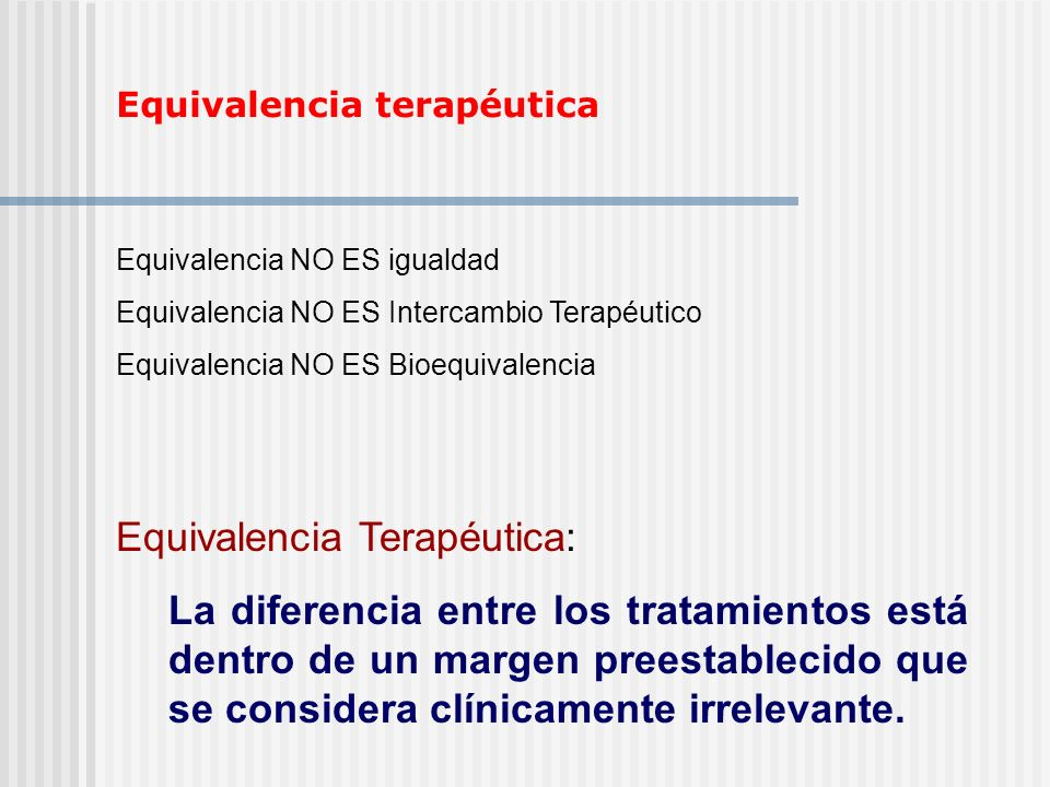 Equivalencia terapéutica Equivalencia NO ES igualdad Equivalencia NO ES Intercambio Terapéutico Equivalencia NO ES Bioequivalencia Equivalencia Terapé