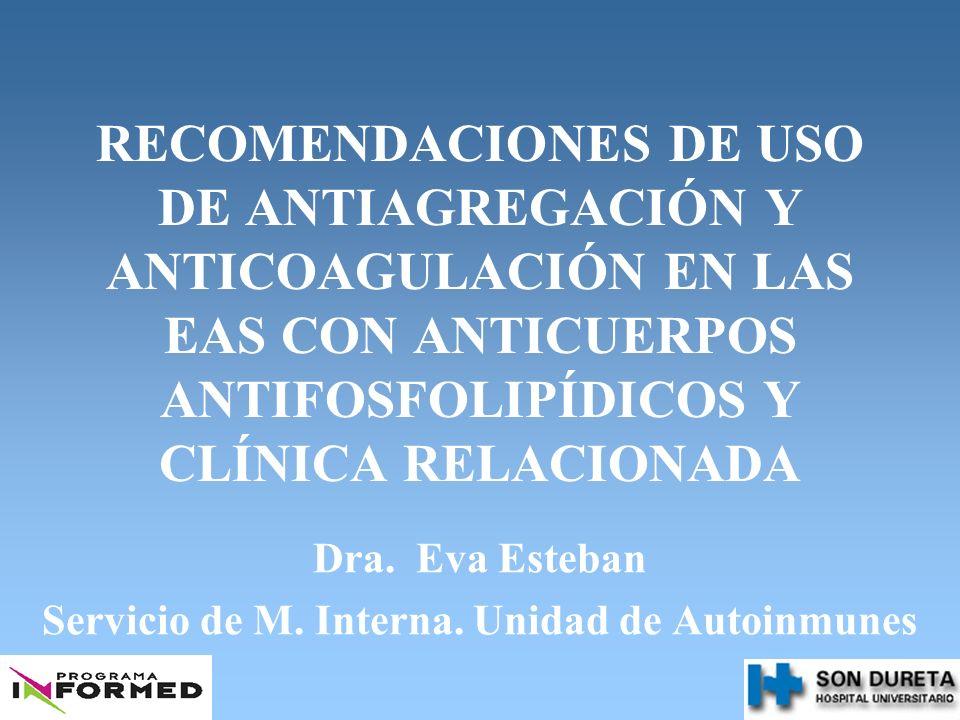 RECOMENDACIONES DE USO DE ANTIAGREGACIÓN Y ANTICOAGULACIÓN EN LAS EAS CON ANTICUERPOS ANTIFOSFOLIPÍDICOS Y CLÍNICA RELACIONADA Dra. Eva Esteban Servic