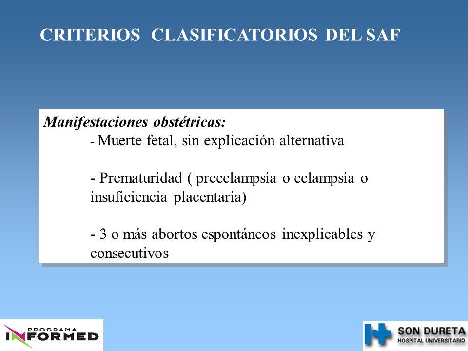 CRITERIOS CLASIFICATORIOS DEL SAF Manifestaciones obstétricas: - Muerte fetal, sin explicación alternativa - Prematuridad ( preeclampsia o eclampsia o