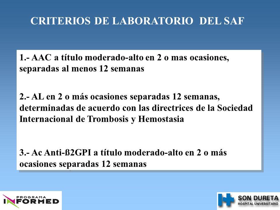 CRITERIOS DE LABORATORIO DEL SAF 1.- AAC a título moderado-alto en 2 o mas ocasiones, separadas al menos 12 semanas 2.- AL en 2 o más ocasiones separa