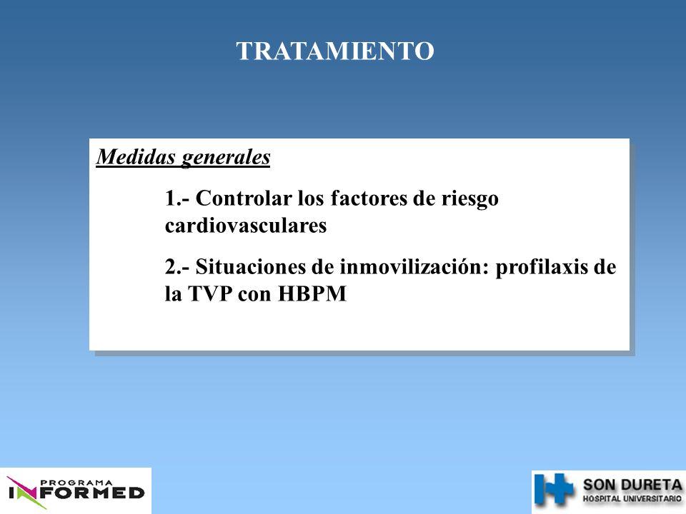 TRATAMIENTO Medidas generales 1.- Controlar los factores de riesgo cardiovasculares 2.- Situaciones de inmovilización: profilaxis de la TVP con HBPM M