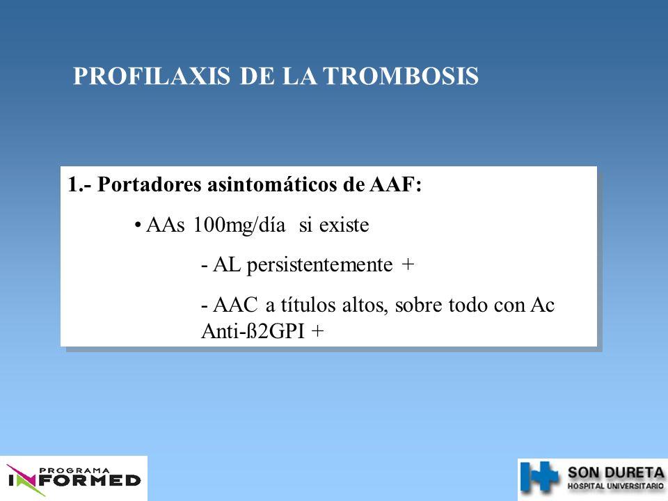 PROFILAXIS DE LA TROMBOSIS 1.- Portadores asintomáticos de AAF: AAs 100mg/día si existe - AL persistentemente + - AAC a títulos altos, sobre todo con