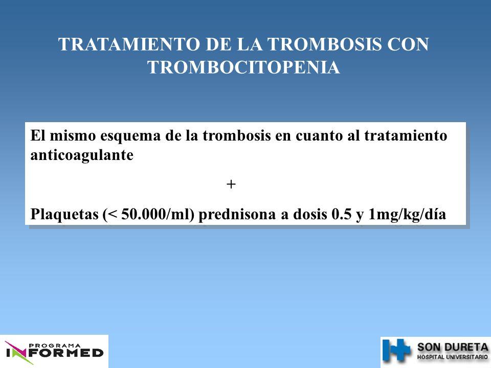 TRATAMIENTO DE LA TROMBOSIS CON TROMBOCITOPENIA El mismo esquema de la trombosis en cuanto al tratamiento anticoagulante + Plaquetas (< 50.000/ml) pre