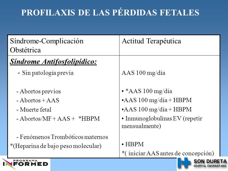 PROFILAXIS DE LAS PÉRDIDAS FETALES Síndrome-Complicación Obstétrica Actitud Terapéutica Síndrome Antifosfolipídico: - Sin patología previa - Abortos p