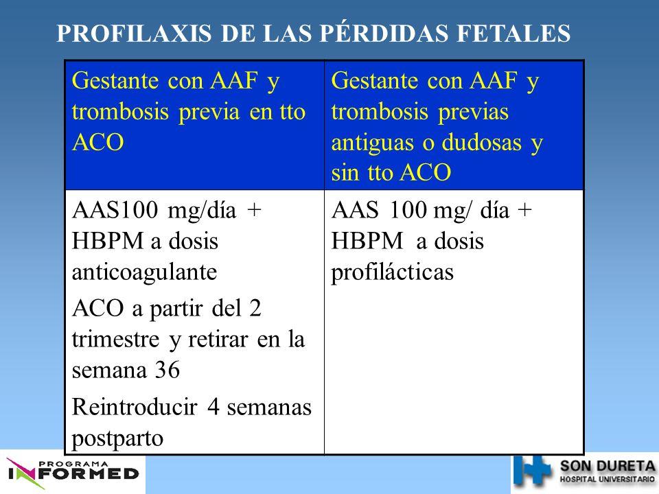 PROFILAXIS DE LAS PÉRDIDAS FETALES Gestante con AAF y trombosis previa en tto ACO Gestante con AAF y trombosis previas antiguas o dudosas y sin tto AC