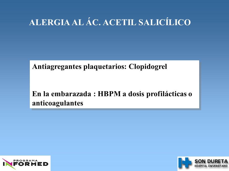 ALERGIA AL ÁC. ACETIL SALICÍLICO Antiagregantes plaquetarios: Clopidogrel En la embarazada : HBPM a dosis profilácticas o anticoagulantes Antiagregant