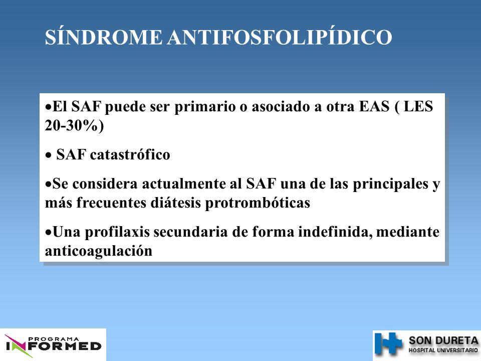 SÍNDROME ANTIFOSFOLIPÍDICO El SAF puede ser primario o asociado a otra EAS ( LES 20-30%) SAF catastrófico Se considera actualmente al SAF una de las p