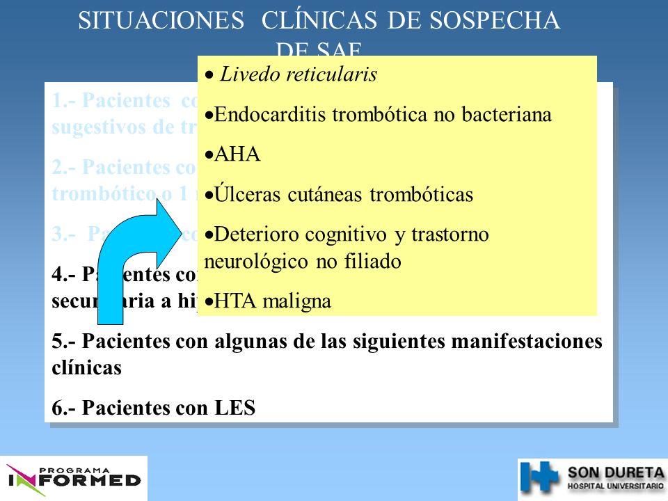 SITUACIONES CLÍNICAS DE SOSPECHA DE SAF 1.- Pacientes con fenómenos trombóticos art/venosos sugestivos de trombofilia: 2.- Pacientes con 2 o + abortos