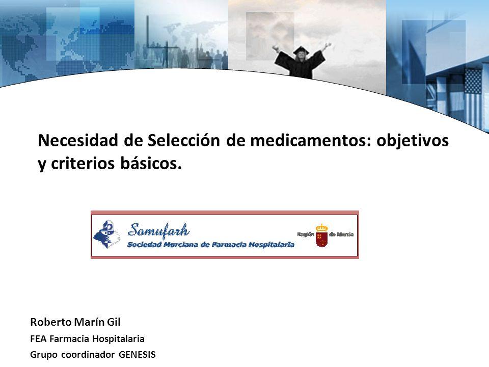 Necesidad de Selección de medicamentos: objetivos y criterios básicos. Roberto Marín Gil FEA Farmacia Hospitalaria Grupo coordinador GENESIS