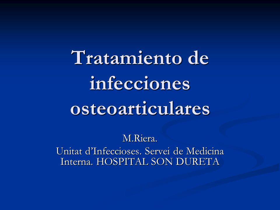 Tratamiento de infecciones osteoarticulares M.Riera. Unitat dInfeccioses. Servei de Medicina Interna. HOSPITAL SON DURETA