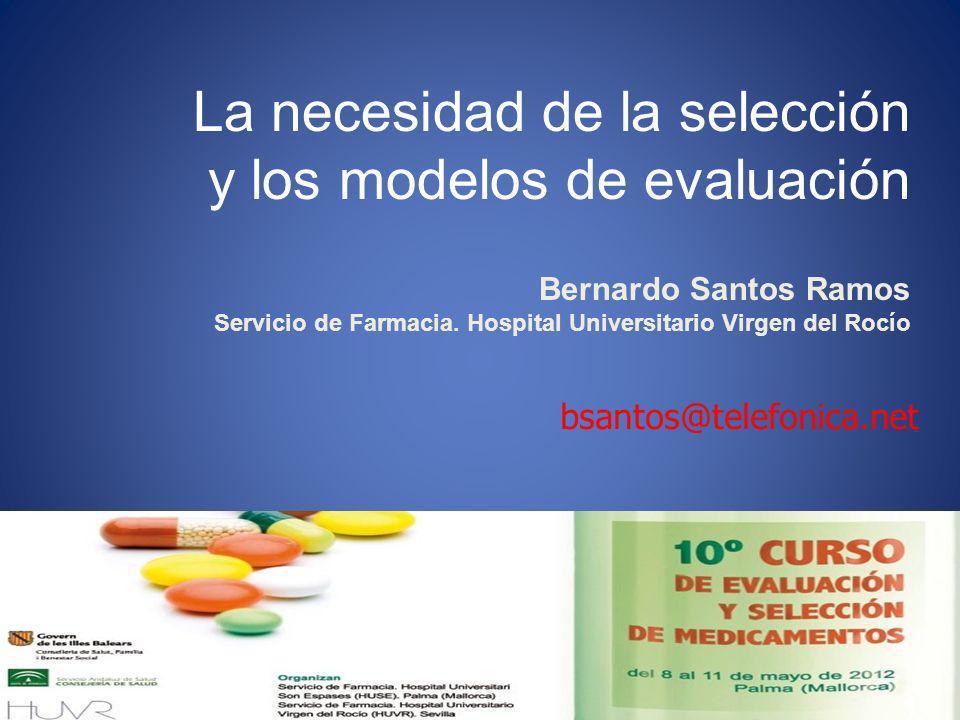 La necesidad de la selección y los modelos de evaluación Bernardo Santos Ramos Servicio de Farmacia. Hospital Universitario Virgen del Rocío bsantos@t