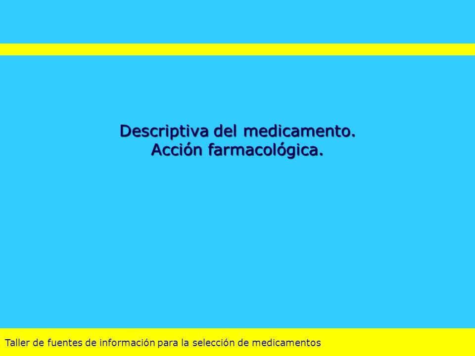 Taller de fuentes de información para la selección de medicamentos Descriptiva del medicamento. Acción farmacológica.