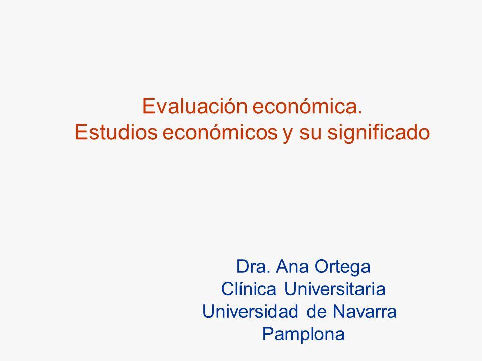 Evaluación económica. Estudios económicos y su significado Dra. Ana Ortega Clínica Universitaria Universidad de Navarra Pamplona