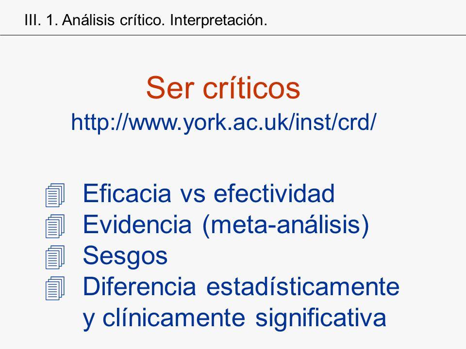 4Eficacia vs efectividad 4Evidencia (meta-análisis) 4Sesgos 4Diferencia estadísticamente y clínicamente significativa Ser críticos http://www.york.ac.