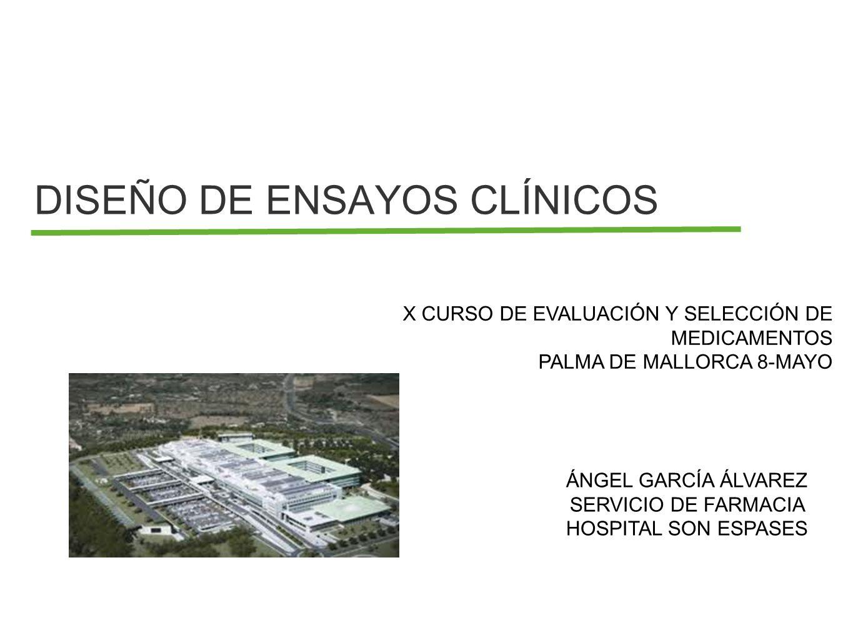DISEÑO DE ENSAYOS CLÍNICOS X CURSO DE EVALUACIÓN Y SELECCIÓN DE MEDICAMENTOS PALMA DE MALLORCA 8-MAYO ÁNGEL GARCÍA ÁLVAREZ SERVICIO DE FARMACIA HOSPIT