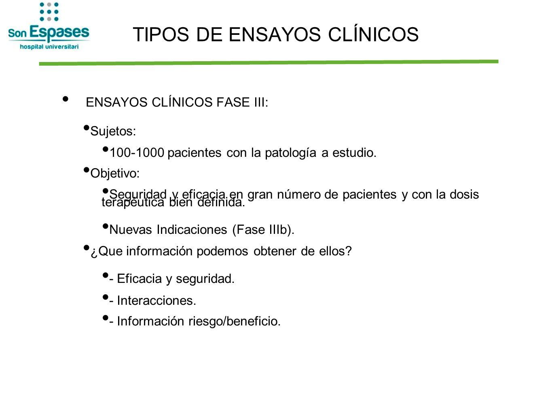 TIPOS DE ENSAYOS CLÍNICOS ENSAYOS CLÍNICOS FASE III: Sujetos: 100-1000 pacientes con la patología a estudio. Objetivo: Seguridad y eficacia en gran nú