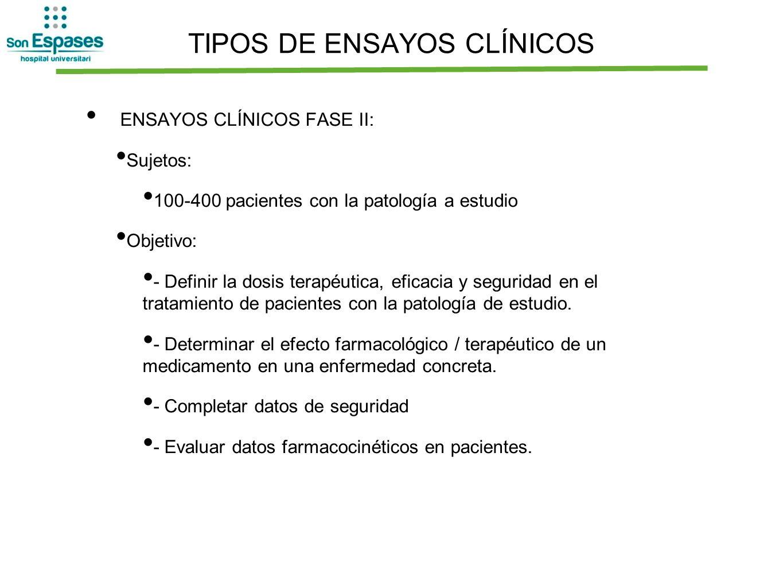 TIPOS DE ENSAYOS CLÍNICOS ENSAYOS CLÍNICOS FASE II: Sujetos: 100-400 pacientes con la patología a estudio Objetivo: - Definir la dosis terapéutica, ef