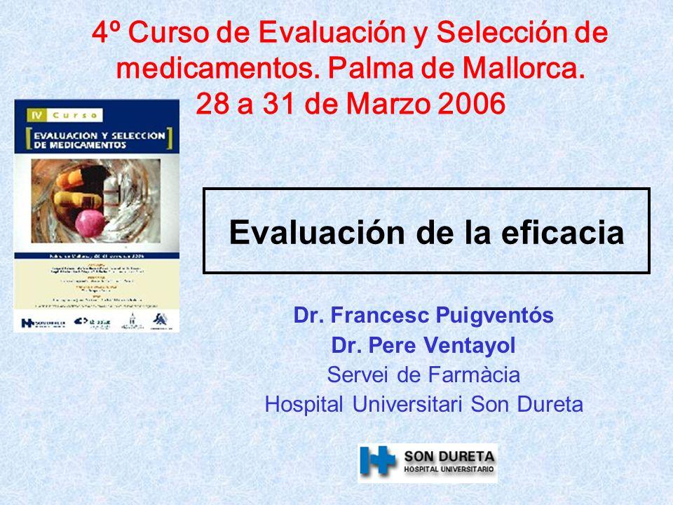Evaluación de la eficacia Dr. Francesc Puigventós Dr. Pere Ventayol Servei de Farmàcia Hospital Universitari Son Dureta 4º Curso de Evaluación y Selec